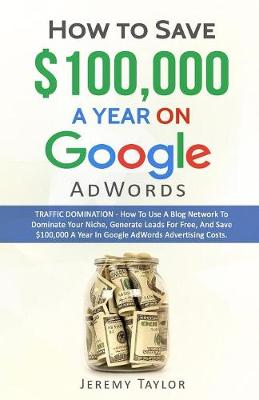 How to Save $100,000 a Year on Google Adwords (Paperback)