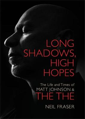 Long Shadows, High Hopes: The Life and Times of Matt Johnson & The The (Hardback)