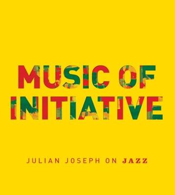 Music of Initiative: Julian Joseph on Jazz (Paperback)
