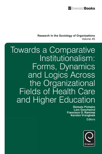 Towards a Comparative Institutionalism: Forms, Dynamics and Logics Across the Organizational Fields of Health Care and Higher Education - Research in the Sociology of Organizations 45 (Hardback)