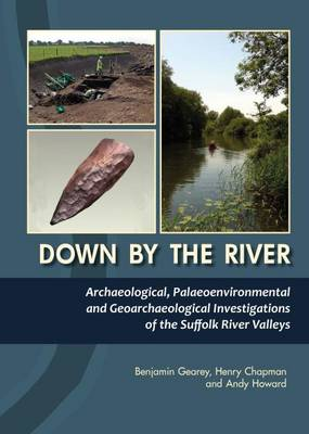 Down By The River: Archaeological, Palaeoenvironmental and Geoarchaeological Investigations of The Suffolk River Valleys (Hardback)