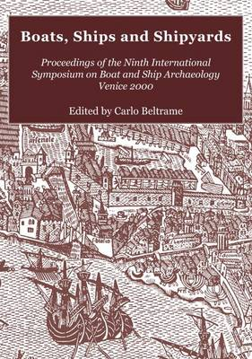 Boats, Ships and Shipyards: Proceedings of the Ninth International Symposium on Boat and Ship Archaeology, Venice 2000 (Paperback)