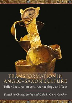 Transformation in Anglo-Saxon Culture: Toller Lectures on Art, Archaeology and Text (Paperback)