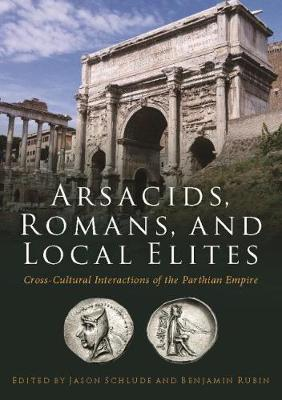 Arsacids, Romans and Local Elites: Cross-Cultural Interactions of the Parthian Empire (Paperback)