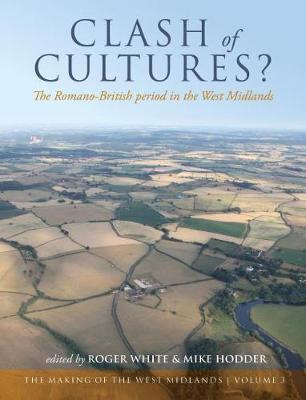 Clash of Cultures?: The Romano-British Period in the West Midlands - The Making of the West Midlands 3 (Hardback)