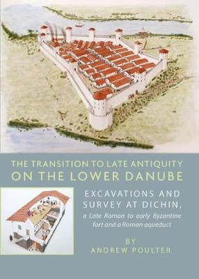 The Transition to Late Antiquity on the Lower Danube: Excavations and Survey at Dichin, a Late Roman to Early Byzantine Fort and a Roman Aqueduct (Hardback)