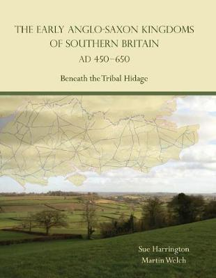 The Early Anglo-Saxon Kingdoms of Southern Britain AD 450-650: Beneath the Tribal Hidage (Paperback)