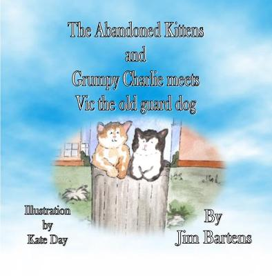 The Abandoned Kittens And grumpy Charlie Meets Vic The Old Guard Dog - Book 2 in the series by Jim Bartens 2 (Paperback)