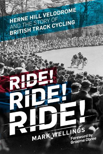 Ride! Ride! Ride!: Herne Hill Velodrome and the Story of British Track Cycling (Hardback)