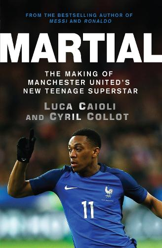 Martial: The Making of Manchester United's New Teenage Superstar (Paperback)