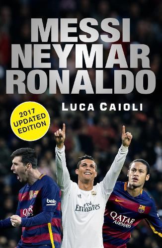 Messi, Neymar, Ronaldo - 2017 Updated Edition: Head to Head with the World's Greatest Players - Luca Caioli (Paperback)