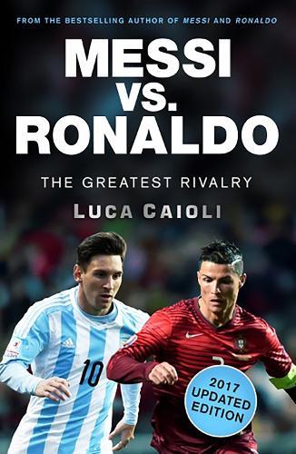 Messi vs. Ronaldo - 2017 Updated Edition: The Greatest Rivalry - Luca Caioli (Paperback)