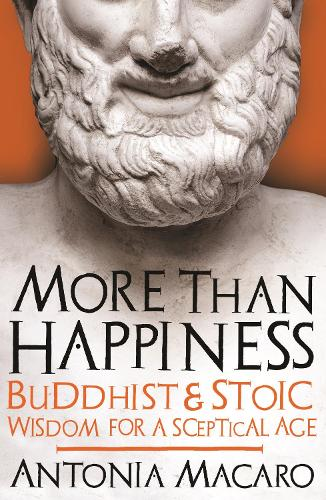 More Than Happiness: Buddhist and Stoic Wisdom for a Sceptical Age (Hardback)