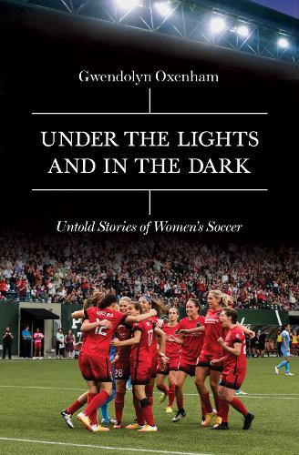 Under the Lights and In the Dark: Untold Stories of Women's Soccer (Hardback)