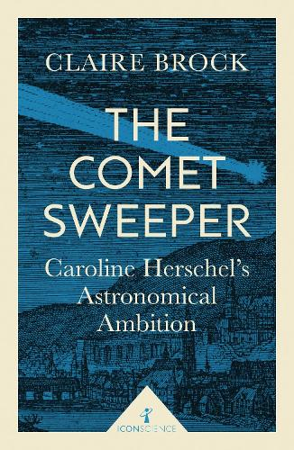 The Comet Sweeper (Icon Science): Caroline Herschel's Astronomical Ambition - Icon Science (Paperback)