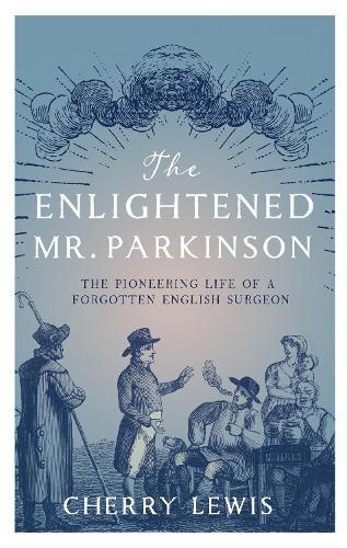 The Enlightened Mr. Parkinson: The Pioneering Life of a Forgotten English Surgeon (Hardback)