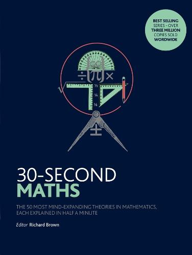 30-Second Maths: The 50 Most Mind-Expanding Theories in Mathematics, Each Explained in Half a Minute - 30-Second (Paperback)