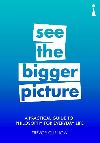 A Practical Guide to Philosophy for Everyday Life: See the Bigger Picture - Practical Guide Series (Paperback)