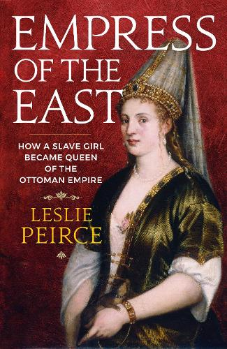 Empress of the East: How a Slave Girl Became Queen of the Ottoman Empire (Hardback)