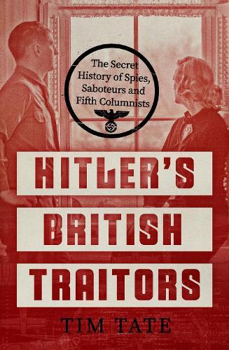 Hitler's British Traitors: The Secret History of Spies, Saboteurs and Fifth Columnists (Hardback)