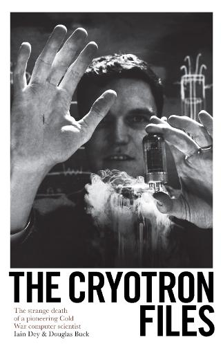 The Cryotron Files: The strange death of a pioneering Cold War computer scientist (Hardback)