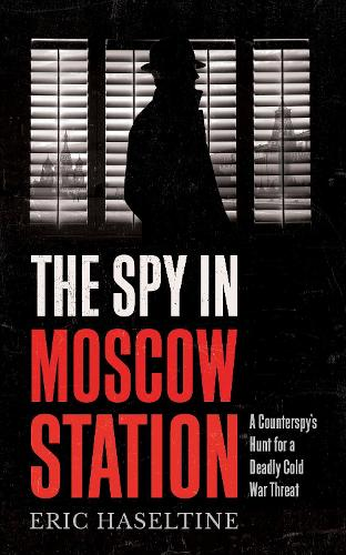 The Spy in Moscow Station: A Counterspy's Hunt for a Deadly Cold War Threat (Paperback)