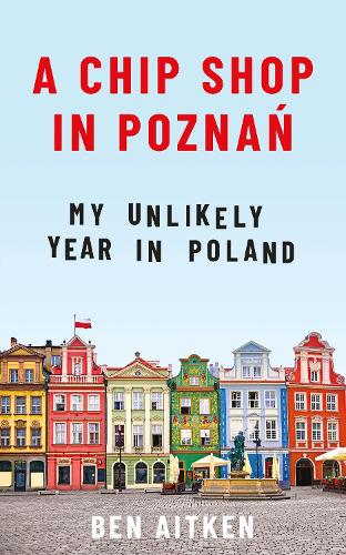 A Chip Shop in Poznan: My Unlikely Year in Poland (Paperback)