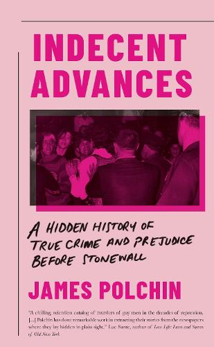 Indecent Advances: A Hidden History of True Crime and Prejudice Before Stonewall (Hardback)
