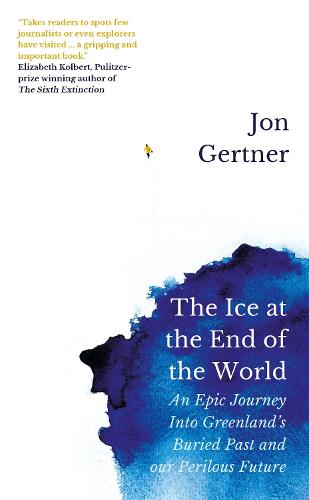 The Ice at the End of the World: An Epic Journey Into Greenland's Buried Past and Our Perilous Future (Hardback)