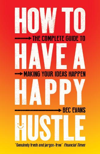How to Have a Happy Hustle: The Complete Guide to Making Your Ideas Happen (Paperback)