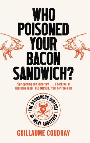 Who Poisoned Your Bacon Sandwich?: The Dangerous History of Meat Additives (Paperback)