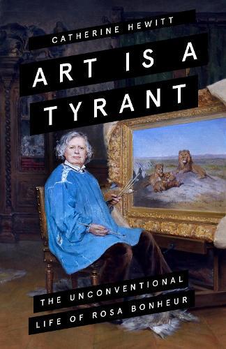 Art is a Tyrant: The Unconventional Life of Rosa Bonheur (Hardback)