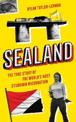 Sealand: The True Story of the World's Most Stubborn Micronation (Hardback)