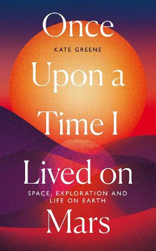 Once Upon a Time I Lived on Mars: Space, Exploration and Life on Earth (Hardback)