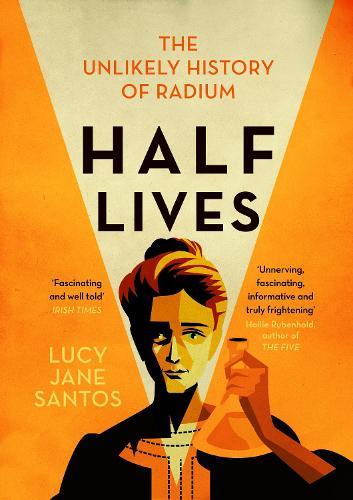 Half Lives: The Unlikely History of Radium (Paperback)