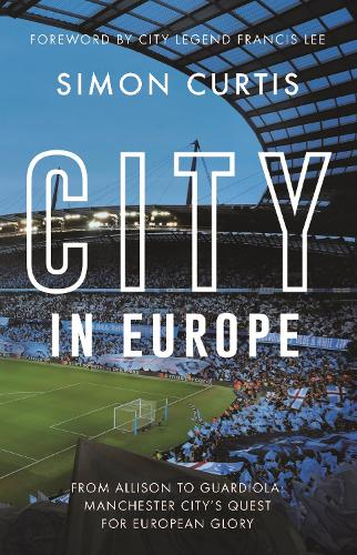 City in Europe: From Allison to Guardiola: Manchester City's long quest for European success (Hardback)