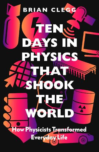Ten Days in Physics that Shook the World: How Physicists Transformed Everyday Life (Hardback)