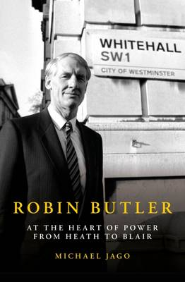 Robin Butler: At the Heart of Power from Heath to Blair (Hardback)