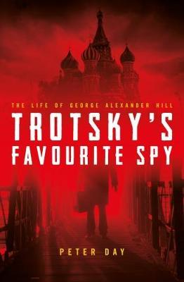 Trotsky's Favourite Spy: The Life Of George Alexander Hill (Hardback)