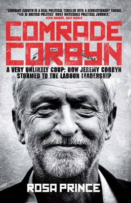 Comrade Corbyn: A Very Unlikely Coup: How Jeremy Corbyn Stormed to the Labour Leadership (Paperback)
