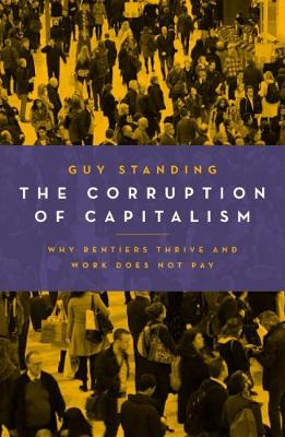 The Corruption of Capitalism: Why Rentiers Thrive and Work Does Not Pay (Paperback)