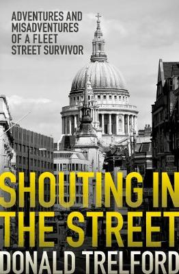 Shouting in the Street: Adventures and Misadventures of a Fleet Street Survivor (Hardback)