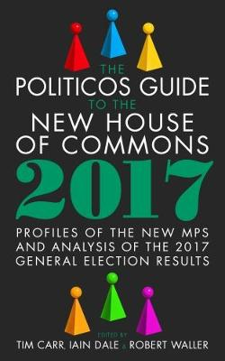 The Politicos Guide to the New House of Commons: Profiles of the New Mps and Analysis of the 2017 General Election Results 2017 (Hardback)
