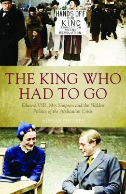 The King Who Had To Go: Edward VIII, Mrs. Simpson and the Hidden Politics of the Abdication Crisis (Paperback)