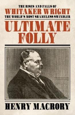 Ultimate Folly 2018: The Rises and Falls of Whitaker Wright (Hardback)
