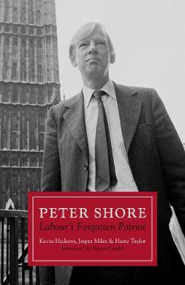Peter Shore: Labour's Forgotten Patriot - Reappraising Peter Shore (Hardback)