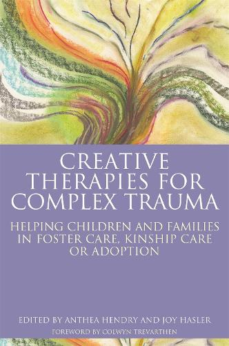 Creative Therapies for Complex Trauma: Helping Children and Families in Foster Care, Kinship Care or Adoption (Paperback)