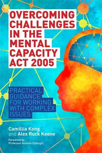 Overcoming Challenges in the Mental Capacity Act 2005: Practical Guidance for Working with Complex Issues (Paperback)