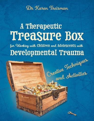A Therapeutic Treasure Box for Working with Children and Adolescents with Developmental Trauma: Creative Techniques and Activities - Therapeutic Treasures Collection (Paperback)