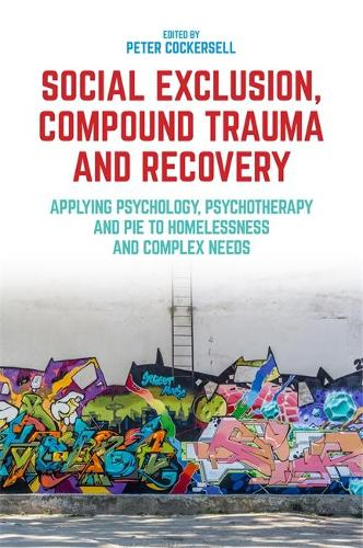 Social Exclusion, Compound Trauma and Recovery: Applying Psychology, Psychotherapy and Pie to Homelessness and Complex Needs (Paperback)